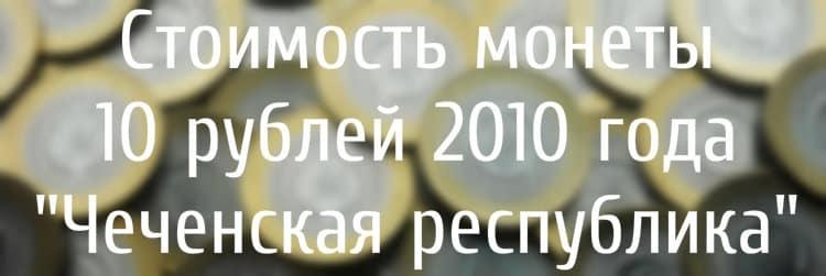 """Стоимость монеты 10 рублей 2010 года """"Чеченская республика"""""""
